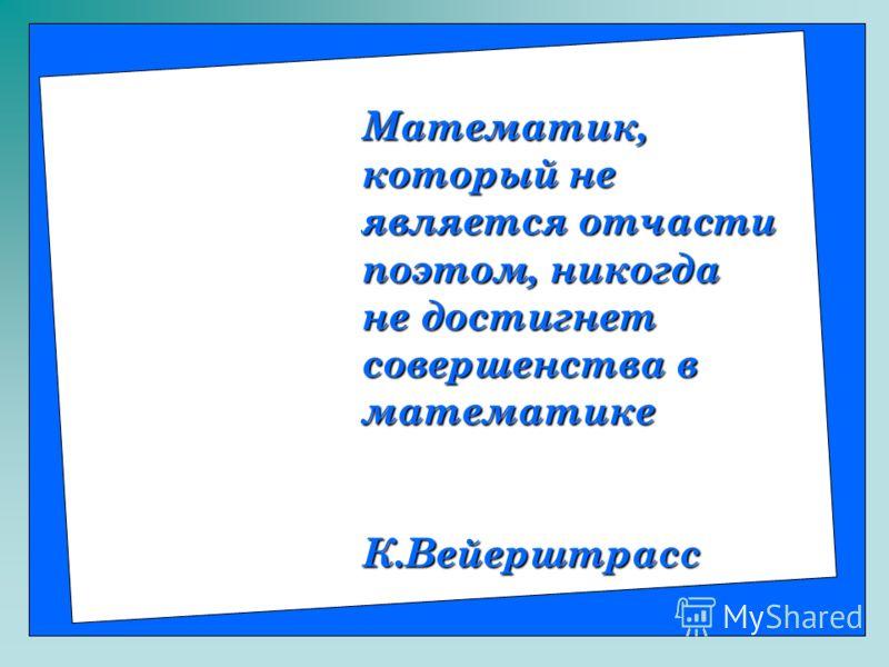 Математик, который не является отчасти поэтом, никогда не достигнет совершенства в математике К.Вейерштрасс