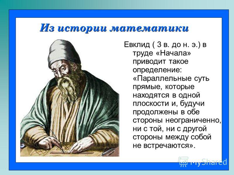 Евклид ( 3 в. до н. э.) в труде «Начала» приводит такое определение: «Параллельные суть прямые, которые находятся в одной плоскости и, будучи продолжены в обе стороны неограниченно, ни с той, ни с другой стороны между собой не встречаются». Из истори