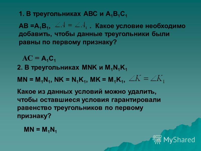 1. В треугольниках АВС и А 1 В 1 С 1 АВ =А 1 В 1,. Какое условие необходимо добавить, чтобы данные треугольники были равны по первому признаку? АС = А 1 С 1 2. В треугольниках MNK и M 1 N 1 K 1 MN = M 1 N 1, NK = N 1 K 1, MK = M 1 K 1, Какое из данны