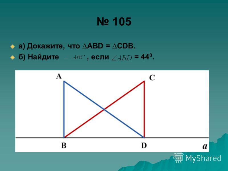 105 а) Докажите, что ABD = CDB. б) Найдите, если = 44 0.