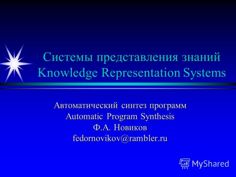Системы представления знаний Knowledge Representation Systems Автоматический синтез программ Automatic Program Synthesis Ф.А. Новиков fedornovikov@rambler.ru
