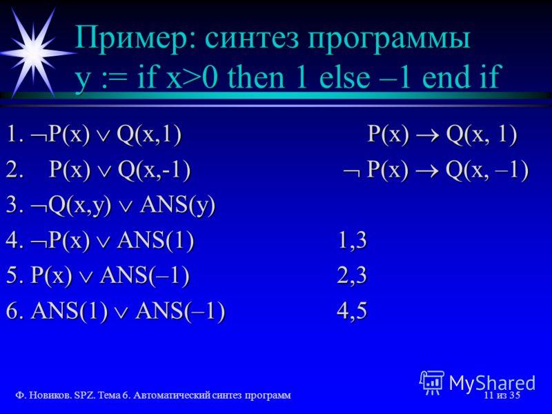 Ф. Новиков. SPZ. Тема 6. Автоматический синтез программ11 из 35 Пример: синтез программы y := if x>0 then 1 else –1 end if 1. P(x) Q(x,1) P(x) Q(x, 1) 2. P(x) Q(x,-1) P(x) Q(x, –1) 3. Q(x,y) ANS(y) 4. P(x) ANS(1)1,3 5. P(x) ANS(–1)2,3 6. ANS(1) ANS(–