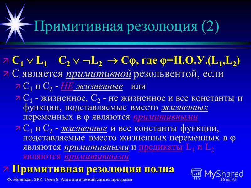 Ф. Новиков. SPZ. Тема 6. Автоматический синтез программ16 из 35 Примитивная резолюция (2) ä C 1 L 1 C 2 L 2 C, где =Н.О.У.(L 1,L 2 ) ä C является примитивной резольвентой, если ä С 1 и С 2 - НЕ жизненные или ä С 1 - жизненное, С 2 - не жизненное и вс