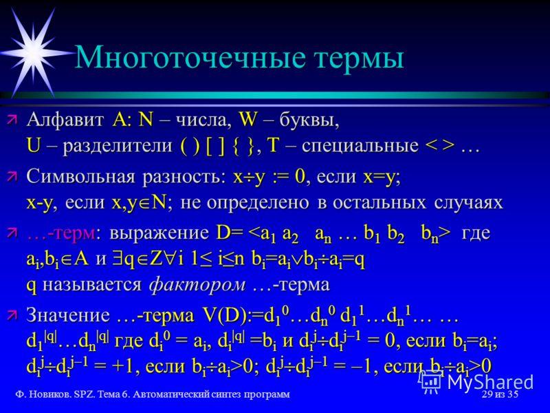 Ф. Новиков. SPZ. Тема 6. Автоматический синтез программ29 из 35 Многоточечные термы ä Алфавит A: N – числа, W – буквы, U – разделители ( ) [ ] { }, T – специальные … ä Символьная разность: x y := 0, если x=y; x-y, если x,y N; не определено в остальны