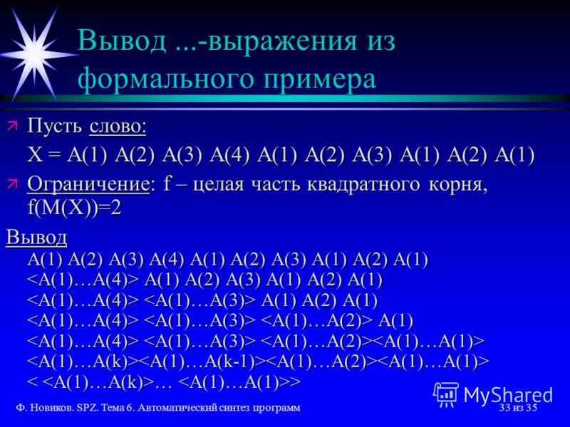 Ф. Новиков. SPZ. Тема 6. Автоматический синтез программ33 из 35 Вывод...-выражения из формального примера ä Пусть слово: X = A(1) A(2) A(3) A(4) A(1) A(2) A(3) A(1) A(2) A(1) ä Ограничение: f – целая часть квадратного корня, f(M(X))=2 Вывод A(1) A(2)