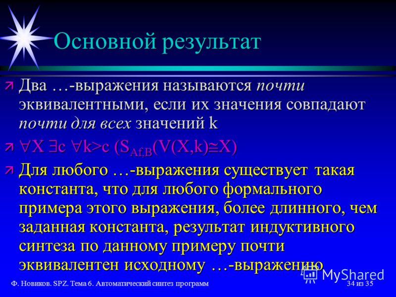 Ф. Новиков. SPZ. Тема 6. Автоматический синтез программ34 из 35 Основной результат ä Два …-выражения называются почти эквивалентными, если их значения совпадают почти для всех значений k ä X c k>c (S Af,B (V(X,k) X) ä Для любого …-выражения существуе