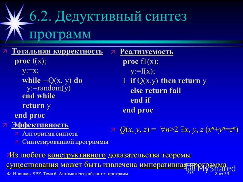 Ф. Новиков. SPZ. Тема 6. Автоматический синтез программ8 из 35 6.2. Дедуктивный синтез программ ä Тотальная корректность proc f(x); y:=x; while Q(x, y) do y:=random(y) end while return y end proc ä Эффективность ä Алгоритма синтеза ä Синтезированной