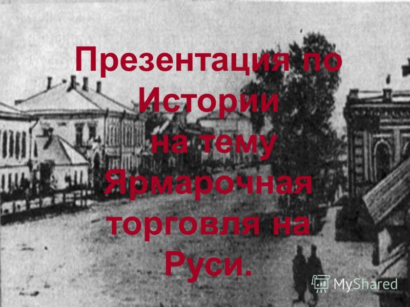 Презентация по Истории на тему Ярмарочная торговля на Руси.