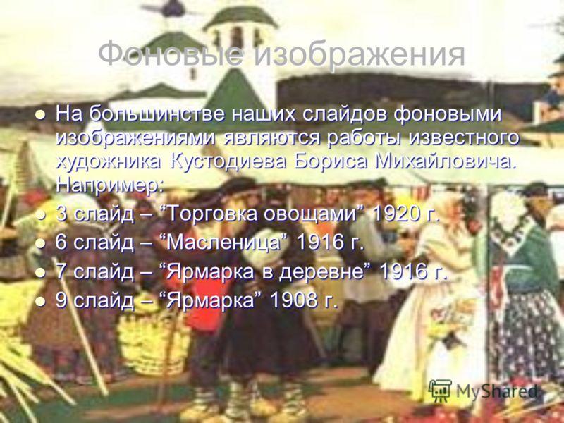 Фоновые изображения На большинстве наших слайдов фоновыми изображениями являются работы известного художника Кустодиева Бориса Михайловича. Например: На большинстве наших слайдов фоновыми изображениями являются работы известного художника Кустодиева