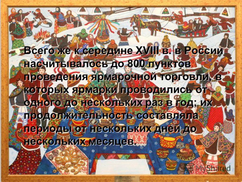 Всего же к середине XVIII в. в России насчитывалось до 800 пунктов проведения ярмарочной торговли, в которых ярмарки проводились от одного до нескольких раз в год; их продолжительность составляла периоды от нескольких дней до нескольких месяцев. Всег