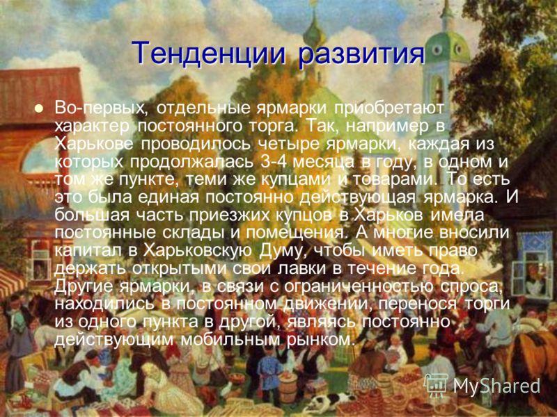 Тенденции развития Во-первых, отдельные ярмарки приобретают характер постоянного торга. Так, например в Харькове проводилось четыре ярмарки, каждая из которых продолжалась 3-4 месяца в году, в одном и том же пункте, теми же купцами и товарами. То ест