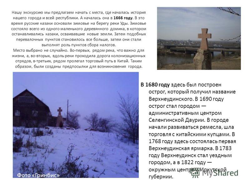Нашу экскурсию мы предлагаем начать с места, где началась история нашего города и всей республики. А началась она в 1666 году. В это время русские казаки основали зимовье на берегу реки Уды. Зимовье состояло всего из одного маленького деревянного дом