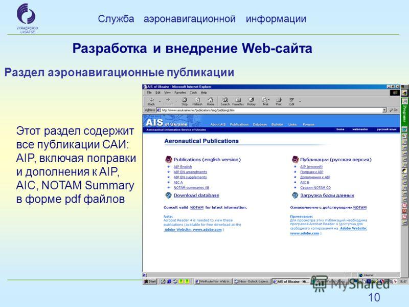 10 Служба аэронавигационной информации УКРАЕРОРУХ UkSATSE Раздел аэронавигационные публикации Этот раздел содержит все публикации САИ: AIP, включая поправки и дополнения к AIP, AIC, NOTAM Summary в форме pdf файлов Разработка и внедрение Web-сайта