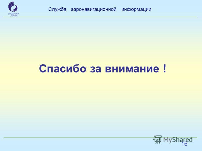 16 Служба аэронавигационной информации УКРАЕРОРУХ UkSATSE Спасибо за внимание !