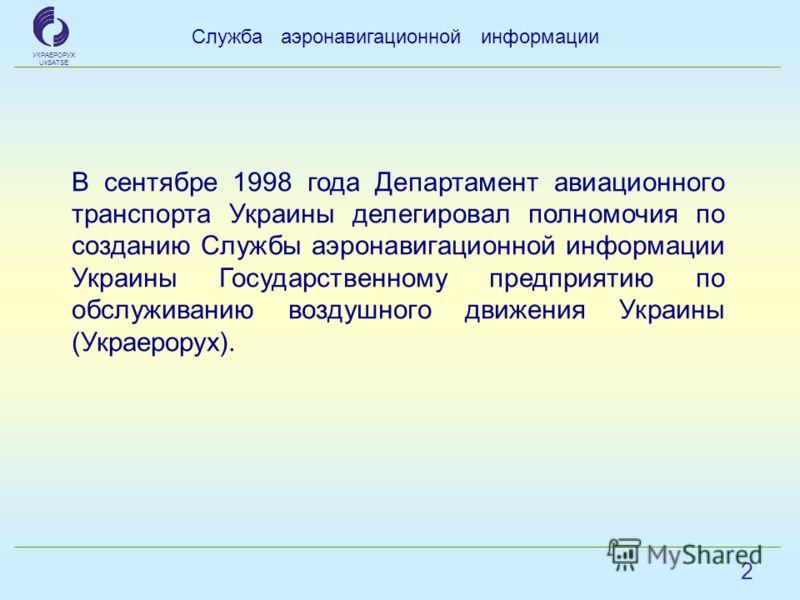 2 Служба аэронавигационной информации УКРАЕРОРУХ UkSATSE В сентябре 1998 года Департамент авиационного транспорта Украины делегировал полномочия по созданию Службы аэронавигационной информации Украины Государственному предприятию по обслуживанию возд