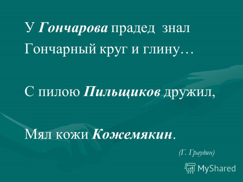 У Гончарова прадед знал Гончарный круг и глину… С пилою Пильщиков дружил, Мял кожи Кожемякин. (Г. Граудин)