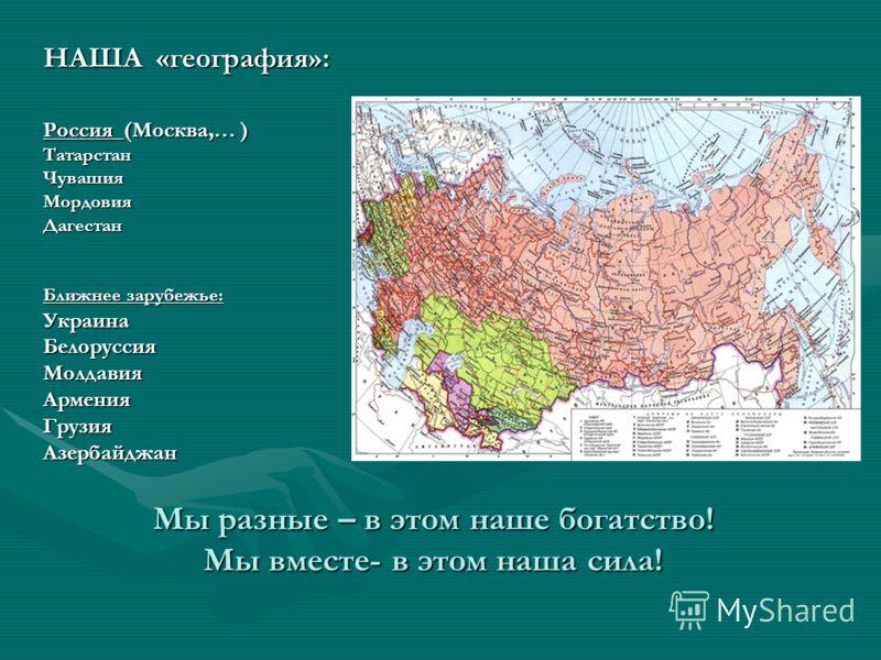Мы разные – в этом наше богатство! Мы вместе- в этом наша сила! НАША «география»: Россия (Москва,… ) Татарстан Чувашия Мордовия Дагестан Ближнее зарубежье: Украина Белоруссия Молдавия Армения Грузия Азербайджан