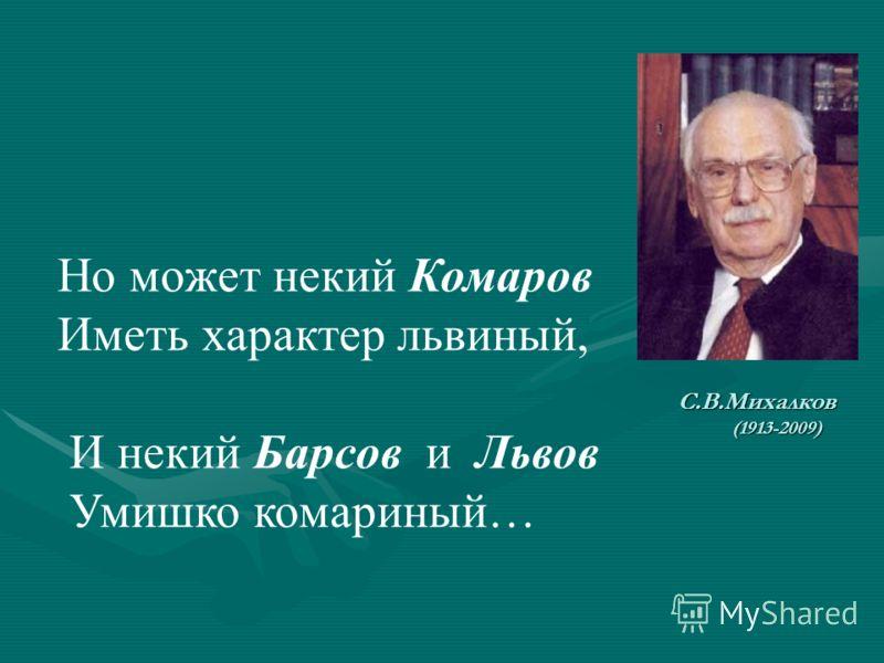 С.В.Михалков (1913-2009) Но может некий Комаров Иметь характер львиный, И некий Барсов и Львов Умишко комариный…