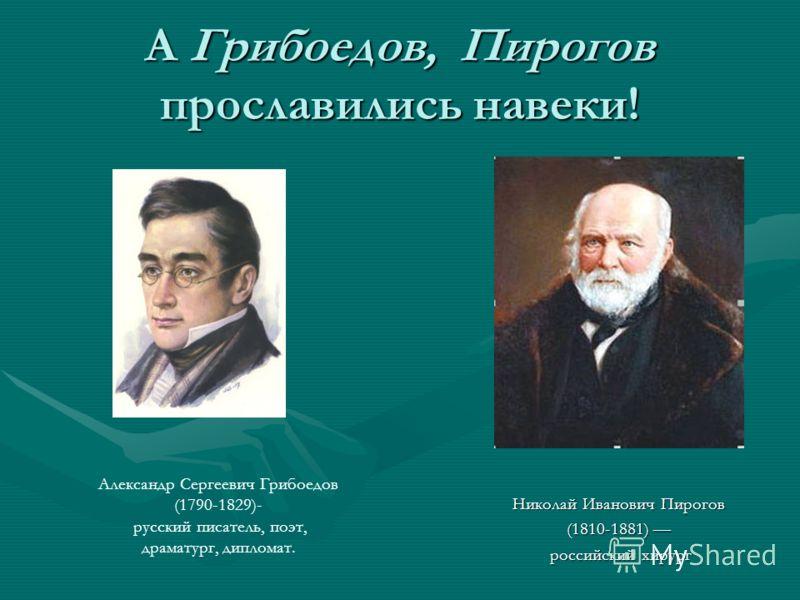 А Грибоедов, Пирогов прославились навеки! Николай Иванович Пирогов (1810-1881) российский хирург Александр Сергеевич Грибоедов (1790-1829)- русский писатель, поэт, драматург, дипломат.