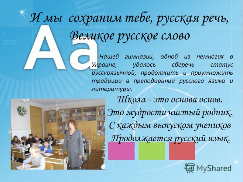 И мы сохраним тебе, русская речь, Великое русское слово Нашей гимназии, одной из немногих в Украине, удалось сберечь статус русскоязычной, продолжить и приумножить традиции в преподавании русского языка и литературы. Школа - это основа основ. Это муд