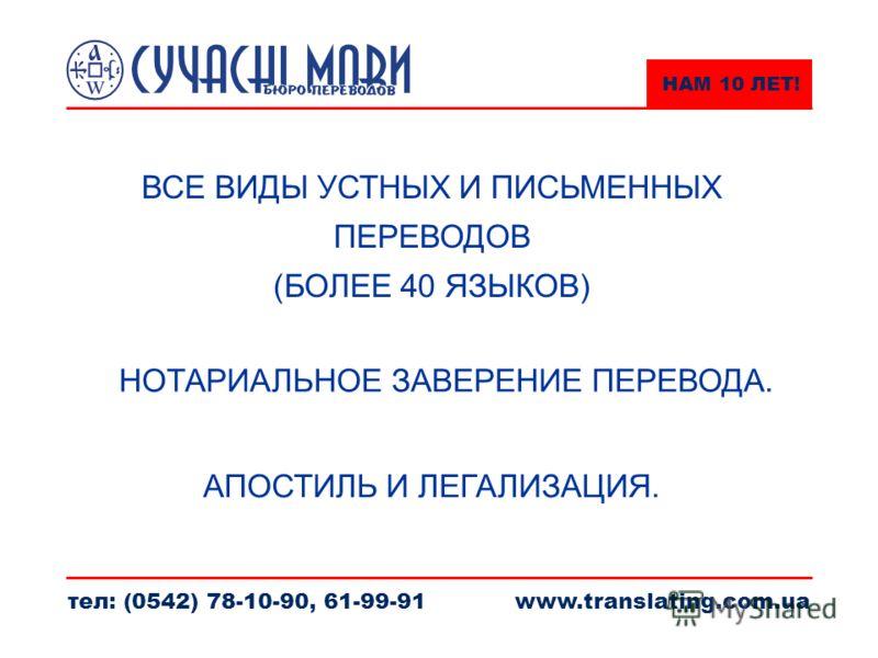 НАМ 10 ЛЕТ! тел: (0542) 78-10-90, 61-99-91www.translating.com.ua ВСЕ ВИДЫ УСТНЫХ И ПИСЬМЕННЫХ ПЕРЕВОДОВ (БОЛЕЕ 40 ЯЗЫКОВ) АПОСТИЛЬ И ЛЕГАЛИЗАЦИЯ. НОТАРИАЛЬНОЕ ЗАВЕРЕНИЕ ПЕРЕВОДА.