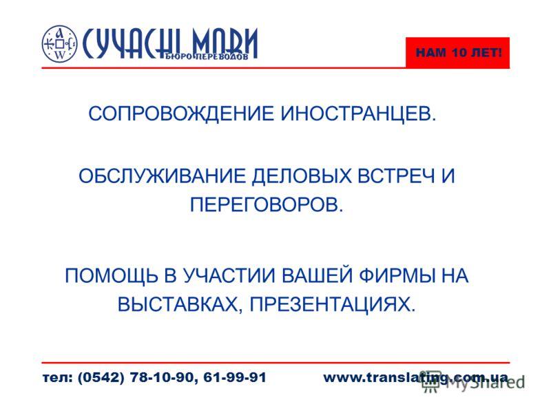 НАМ 10 ЛЕТ! тел: (0542) 78-10-90, 61-99-91www.translating.com.ua СОПРОВОЖДЕНИЕ ИНОСТРАНЦЕВ. ОБСЛУЖИВАНИЕ ДЕЛОВЫХ ВСТРЕЧ И ПЕРЕГОВОРОВ. ПОМОЩЬ В УЧАСТИИ ВАШЕЙ ФИРМЫ НА ВЫСТАВКАХ, ПРЕЗЕНТАЦИЯХ.