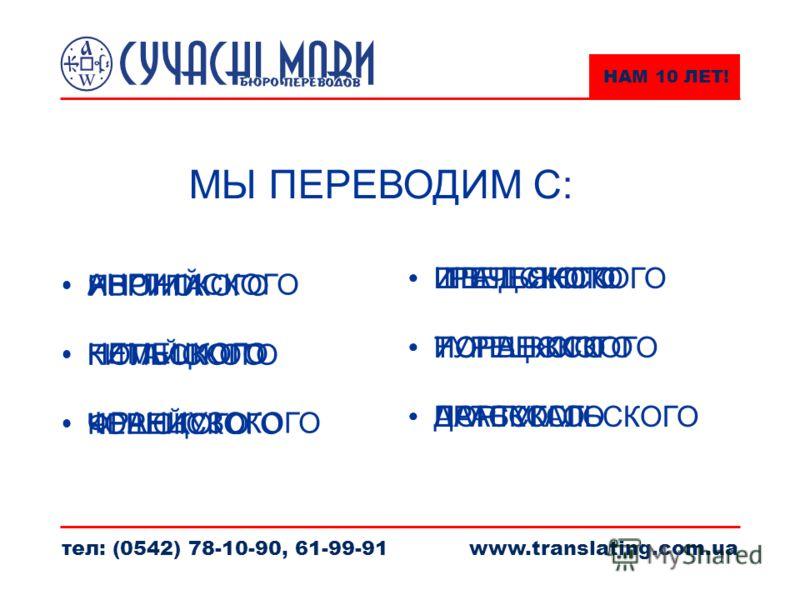 НАМ 10 ЛЕТ! тел: (0542) 78-10-90, 61-99-91www.translating.com.ua МЫ ПЕРЕВОДИМ С: АНГЛИЙСКОГО НЕМЕЦКОГО ФРАНЦУЗСКОГО ИТАЛЬЯНСКОГО ИСПАНСКОГО ПОРТУГАЛЬСКОГО ИВРИТА ПОЛЬСКОГО ЧЕШСКОГО ШВЕДСКОГО НОРВЕЖСКОГО ДАТСКОГО ЯПОНСКОГО КИТАЙСКОГО КОРЕЙСКОГО ГРЕЧЕС