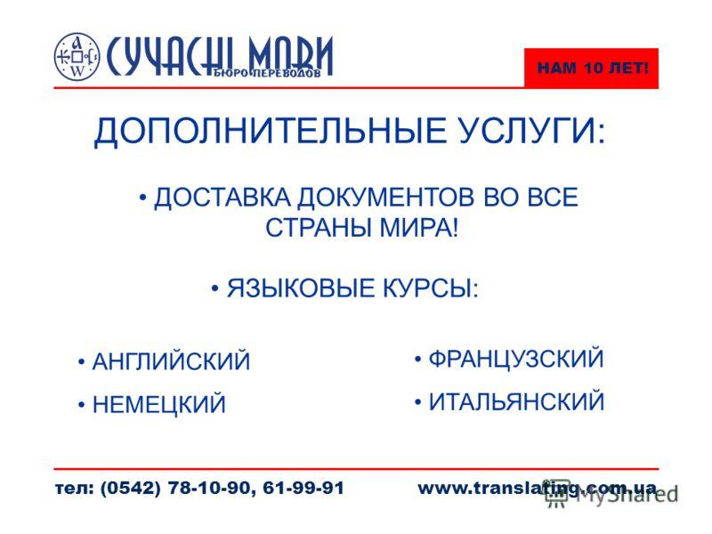 НАМ 10 ЛЕТ! тел: (0542) 78-10-90, 61-99-91www.translating.com.ua ДОПОЛНИТЕЛЬНЫЕ УСЛУГИ: ДОСТАВКА ДОКУМЕНТОВ ВО ВСЕ СТРАНЫ МИРА! АНГЛИЙСКИЙ НЕМЕЦКИЙ ФРАНЦУЗСКИЙ ИТАЛЬЯНСКИЙ ЯЗЫКОВЫЕ КУРСЫ: