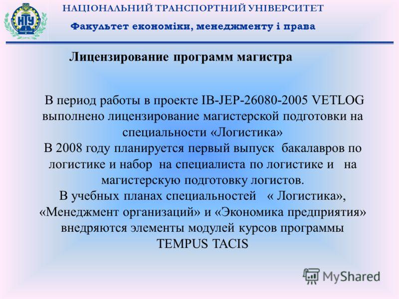 НАЦІОНАЛЬНИЙ ТРАНСПОРТНИЙ УНІВЕРСИТЕТ Факультет економіки, менеджменту і права Лицензирование программ магистра В период работы в проекте IB-JEP-26080-2005 VETLOG выполнено лицензирование магистерской подготовки на специальности «Логистика» В 2008 го