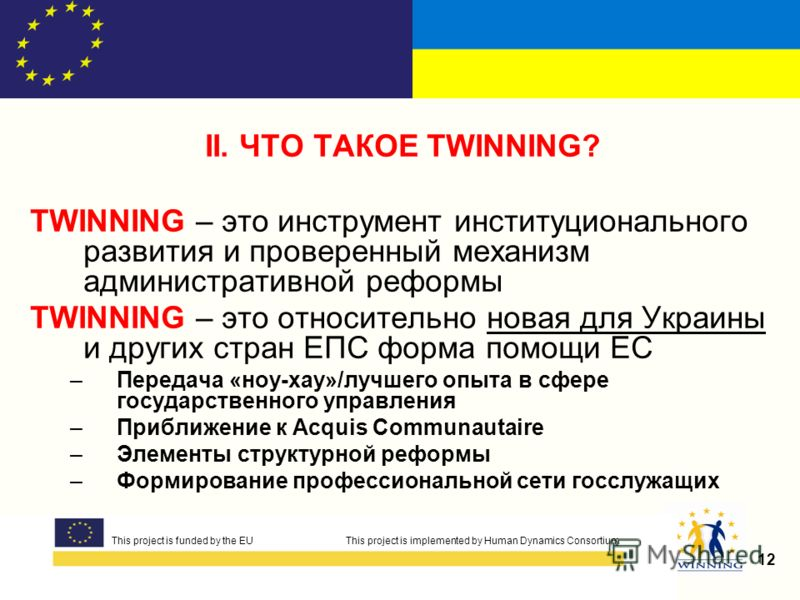 This project is funded by the EUThis project is implemented by Human Dynamics Consortium 12 This project is funded by the EU This project is implemented by Human Dynamics Consortium II. ЧТО ТАКОЕ TWINNING? TWINNING – это инструмент институционального
