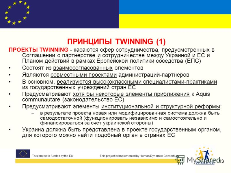 This project is funded by the EUThis project is implemented by Human Dynamics Consortium 13 This project is funded by the EU This project is implemented by Human Dynamics Consortium ПРИНЦИПЫ TWINNING (1) ПРОЕКТЫ TWINNING - касаются сфер сотрудничеств