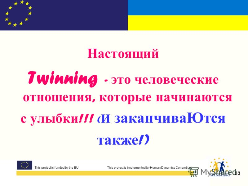 This project is funded by the EUThis project is implemented by Human Dynamics Consortium 33 This project is funded by the EU This project is implemented by Human Dynamics Consortium Настоящий Twinning - это человеческие отношения, которые начинаются