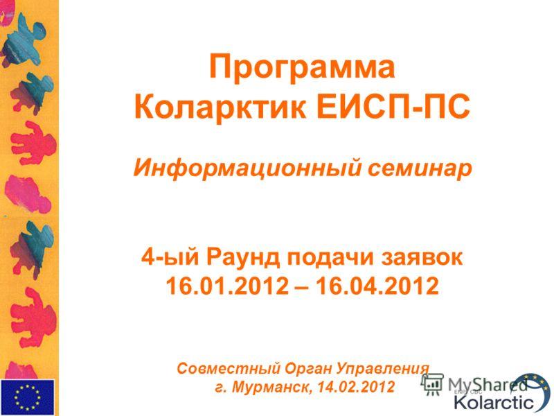 Программа Коларктик ЕИСП-ПС Информационный семинар 4-ый Раунд подачи заявок 16.01.2012 – 16.04.2012 Совместный Орган Управления г. Мурманск, 14.02.2012