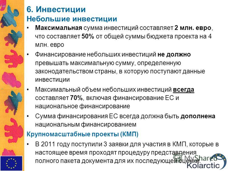 6. Инвестиции Небольшие инвестиции Максимальная сумма инвестиций составляет 2 млн. евро, что составляет 50% от общей суммы бюджета проекта на 4 млн. евро Финансирование небольших инвестиций не должно превышать максимальную сумму, определенную законод