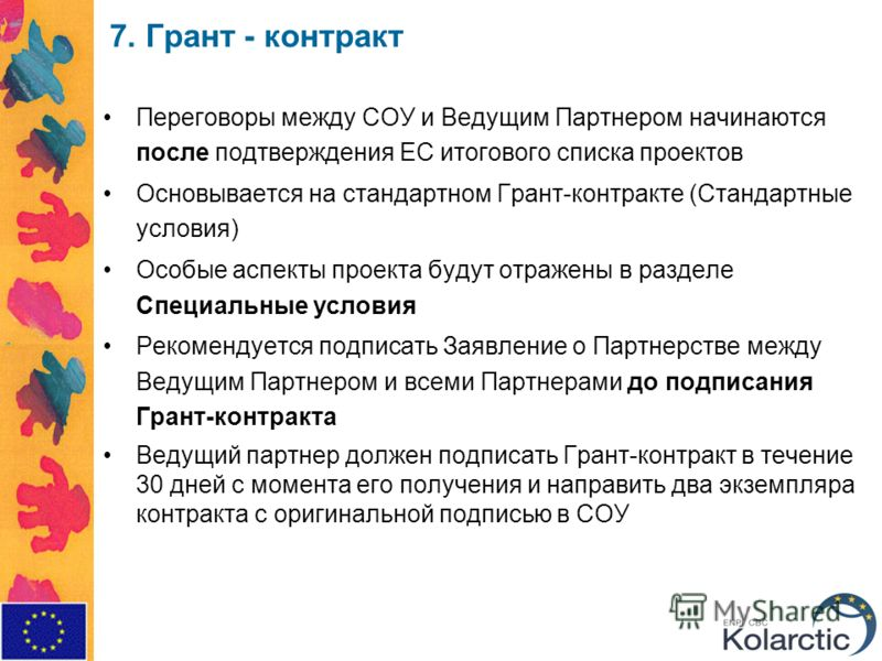 7. Грант - контракт Переговоры между СОУ и Ведущим Партнером начинаются после подтверждения ЕС итогового списка проектов Основывается на стандартном Грант-контракте (Стандартные условия) Особые аспекты проекта будут отражены в разделе Специальные усл