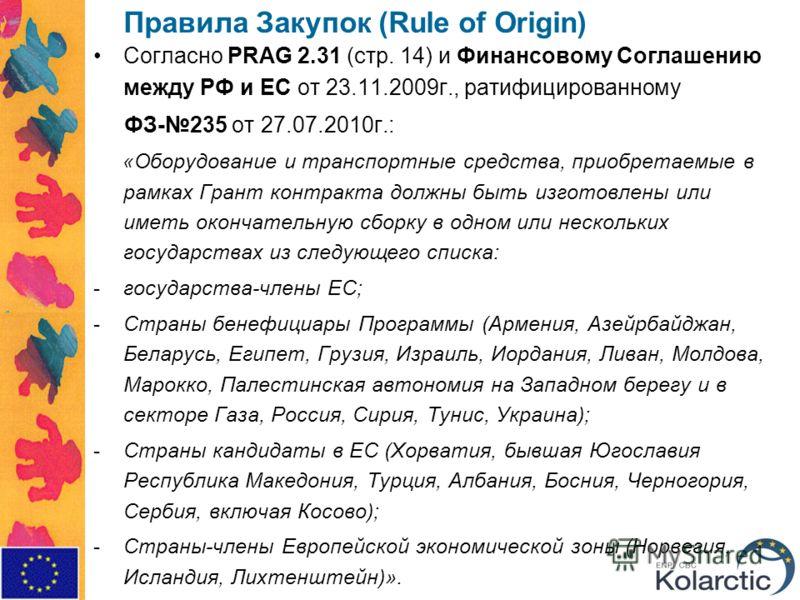 Правила Закупок (Rule of Origin) Согласно PRAG 2.31 (стр. 14) и Финансовому Соглашению между РФ и ЕС от 23.11.2009г., ратифицированному ФЗ-235 от 27.07.2010г.: «Оборудование и транспортные средства, приобретаемые в рамках Грант контракта должны быть