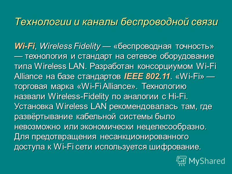Технологии и каналы беспроводной связи Wi-Fi, Wireless Fidelity «беспроводная точность» технология и стандарт на сетевое оборудование типа Wireless LAN. Разработан консорциумом Wi-Fi Alliance на базе стандартов IEEE 802.11. «Wi-Fi» торговая марка «Wi