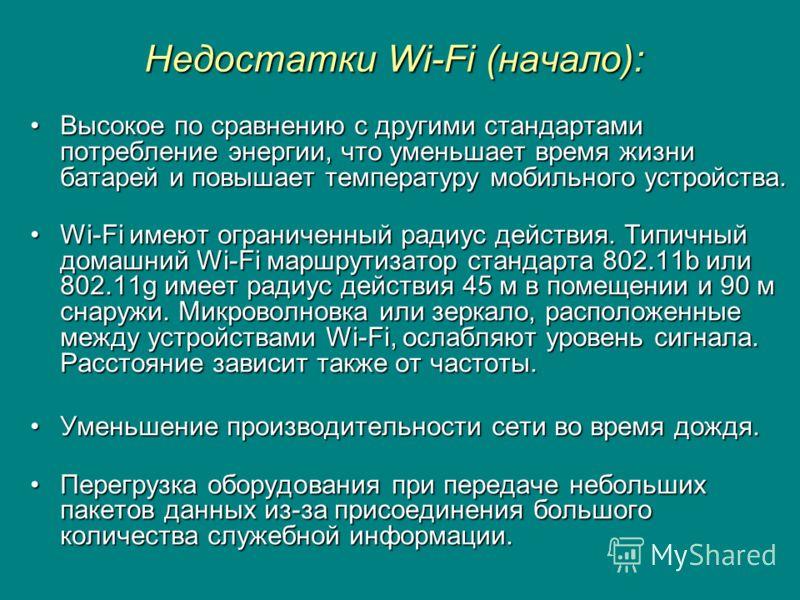 Недостатки Wi-Fi (начало): Высокое по сравнению с другими стандартами потребление энергии, что уменьшает время жизни батарей и повышает температуру мобильного устройства.Высокое по сравнению с другими стандартами потребление энергии, что уменьшает вр