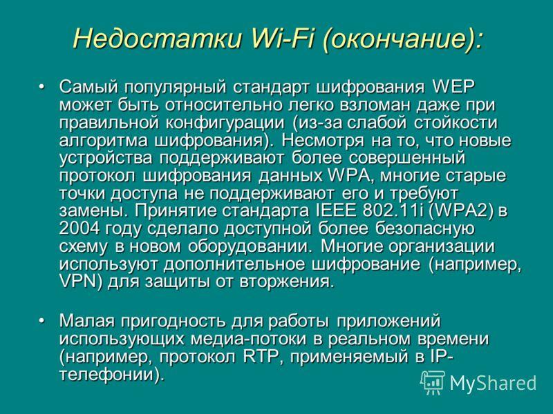 Недостатки Wi-Fi (окончание): Самый популярный стандарт шифрования WEP может быть относительно легко взломан даже при правильной конфигурации (из-за слабой стойкости алгоритма шифрования). Несмотря на то, что новые устройства поддерживают более совер