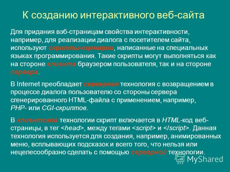 К созданию интерактивного веб-сайта Для придания вэб-страницам свойства интерактивности, например, для реализации диалога с посетителем сайта, используют скрипты-сценарии, написанные на специальных языках программирования. Такие скрипты могут выполня