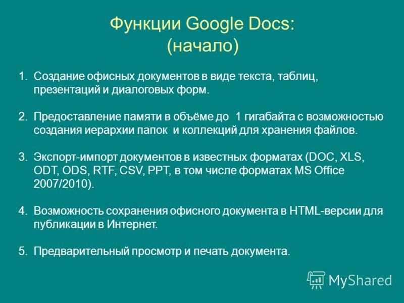 Функции Google Docs: (начало) 1.Создание офисных документов в виде текста, таблиц, презентаций и диалоговых форм. 2.Предоставление памяти в объёме до 1 гигабайта с возможностью создания иерархии папок и коллекций для хранения файлов. 3.Экспорт-импорт