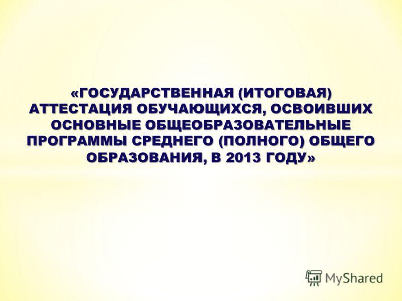 «ГОСУДАРСТВЕННАЯ (ИТОГОВАЯ) АТТЕСТАЦИЯ ОБУЧАЮЩИХСЯ, ОСВОИВШИХ ОСНОВНЫЕ ОБЩЕОБРАЗОВАТЕЛЬНЫЕ ПРОГРАММЫ СРЕДНЕГО (ПОЛНОГО) ОБЩЕГО ОБРАЗОВАНИЯ, В 2013 ГОДУ»