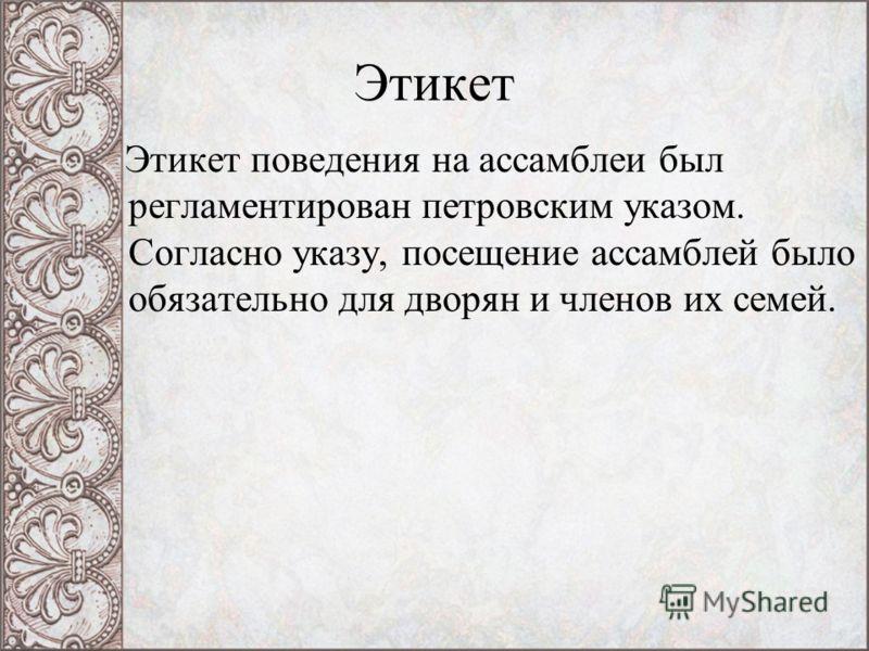 Этикет Этикет поведения на ассамблеи был регламентирован петровским указом. Согласно указу, посещение ассамблей было обязательно для дворян и членов их семей.