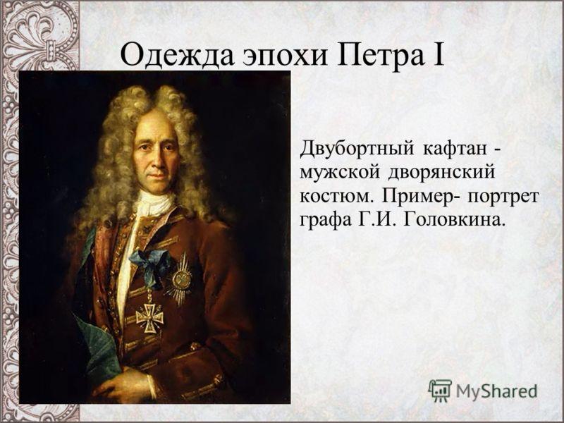 Одежда эпохи Петра I Двубортный кафтан - мужской дворянский костюм. Пример- портрет графа Г.И. Головкина.
