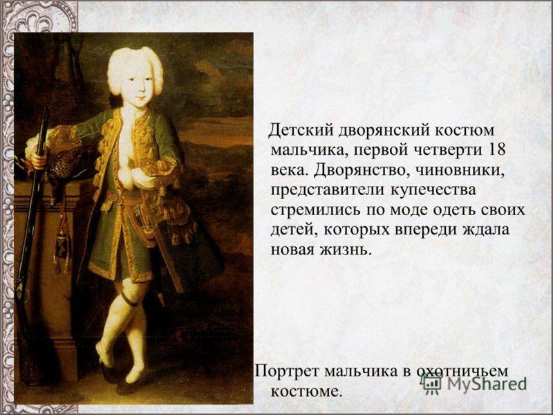 Детский дворянский костюм мальчика, первой четверти 18 века. Дворянство, чиновники, представители купечества стремились по моде одеть своих детей, которых впереди ждала новая жизнь. Портрет мальчика в охотничьем костюме.