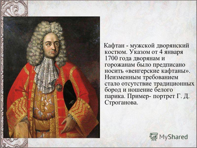 Кафтан - мужской дворянский костюм. Указом от 4 января 1700 года дворянам и горожанам было предписано носить «венгерские кафтаны». Неизменным требованием стало отсутствие традиционных бород и ношение белого парика. Пример- портрет Г. Д. Строганова.