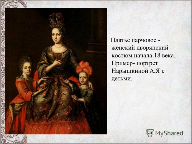 Платье парчовое - женский дворянский костюм начала 18 века. Пример- портрет Нарышкиной А.Я с детьми.