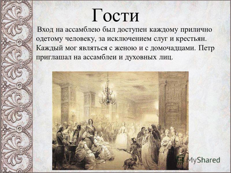 Гости Вход на ассамблею был доступен каждому прилично одетому человеку, за исключением слуг и крестьян. Каждый мог являться с женою и с домочадцами. Петр приглашал на ассамблеи и духовных лиц.