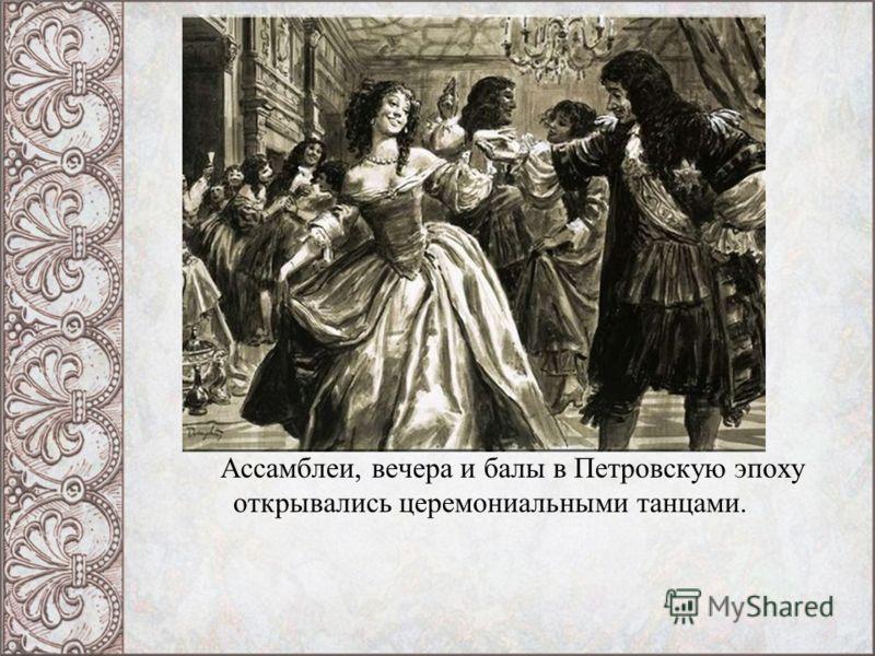 Ассамблеи, вечера и балы в Петровскую эпоху открывались церемониальными танцами.