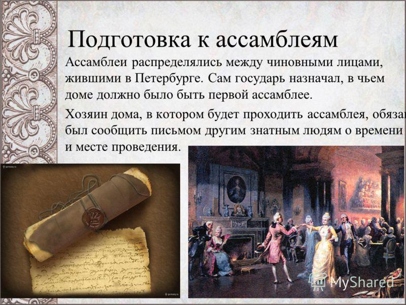 Подготовка к ассамблеям Ассамблеи распределялись между чиновными лицами, жившими в Петербурге. Сам государь назначал, в чьем доме должно было быть первой ассамблее. Хозяин дома, в котором будет проходить ассамблея, обязан был сообщить письмом другим